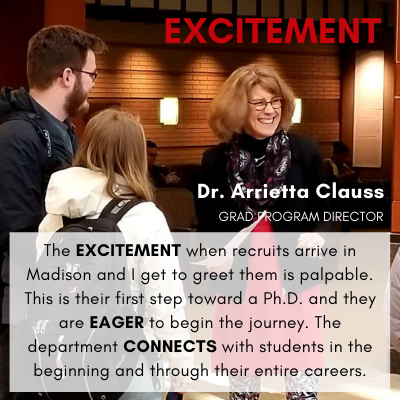 Excitement Dr. Arrietta Clauss GRAD PROGRAM DIRECTOR The EXCITEMENT when recruits arrive in Madison and I get to greet them is palpable. This is their first step toward a Ph.D. and they are EAGER to begin the journey. The department CONNECTS with students in the beginning and through their entire careers.