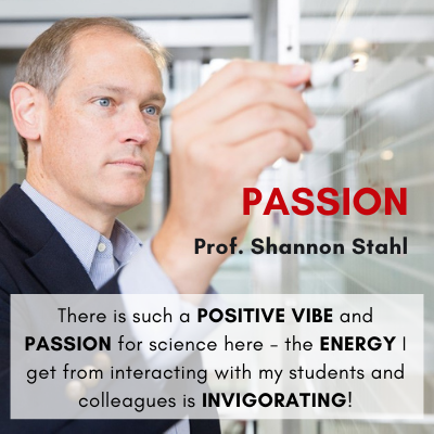 Passion Prof. Shannon Stahl There is such a POSITIVE VIBE and PASSION for science here - the ENERGY I get from interacting with my students and colleagues is INVIGORATING!