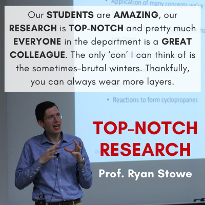 Our STUDENTS are AMAZING, our RESEARCH is TOP-NOTCH and pretty much EVERYONE in the department is a GREAT COLLEAGUE. The only 'con' I can think of is the sometimes-brutal winters. Thankfully, you can always wear more layers. Top-Notch Research Prof. Ryan Stowe